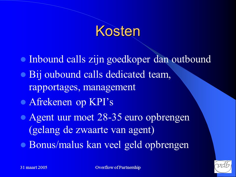 31 maart 2005Overflow of Partnership Kosten  Inbound calls zijn goedkoper dan outbound  Bij oubound calls dedicated team, rapportages, management 