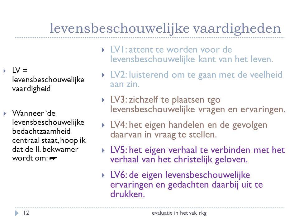 levensbeschouwelijke vaardigheden evaluatie in het vak rkg12  LV = levensbeschouwelijke vaardigheid  Wanneer 'de levensbeschouwelijke bedachtzaamhei