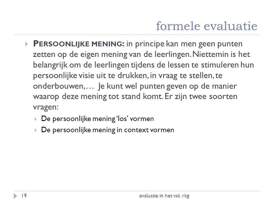 formele evaluatie evaluatie in het vak rkg19  P ERSOONLIJKE MENING : in principe kan men geen punten zetten op de eigen mening van de leerlingen. Nie