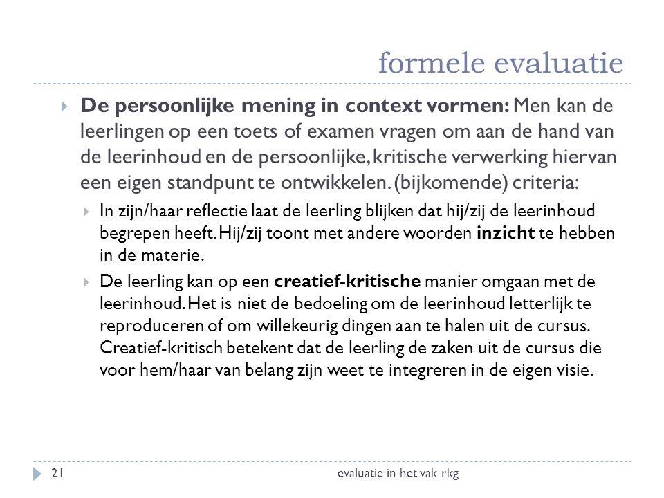 formele evaluatie evaluatie in het vak rkg21  De persoonlijke mening in context vormen: Men kan de leerlingen op een toets of examen vragen om aan de