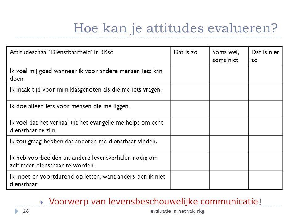Hoe kan je attitudes evalueren? evaluatie in het vak rkg26 !  Voorwerp van levensbeschouwelijke communicatie! Attitudeschaal 'Dienstbaarheid' in 3Bso