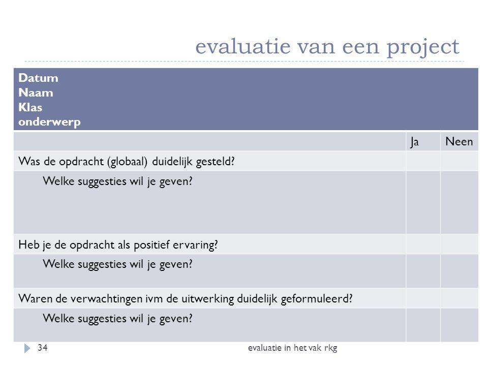 evaluatie van een project evaluatie in het vak rkg34 Datum Naam Klas onderwerp JaNeen Was de opdracht (globaal) duidelijk gesteld? Welke suggesties wi