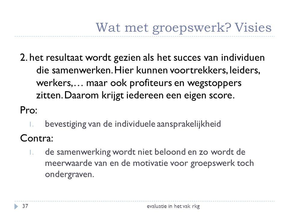 Wat met groepswerk? Visies evaluatie in het vak rkg37 2. het resultaat wordt gezien als het succes van individuen die samenwerken. Hier kunnen voortre
