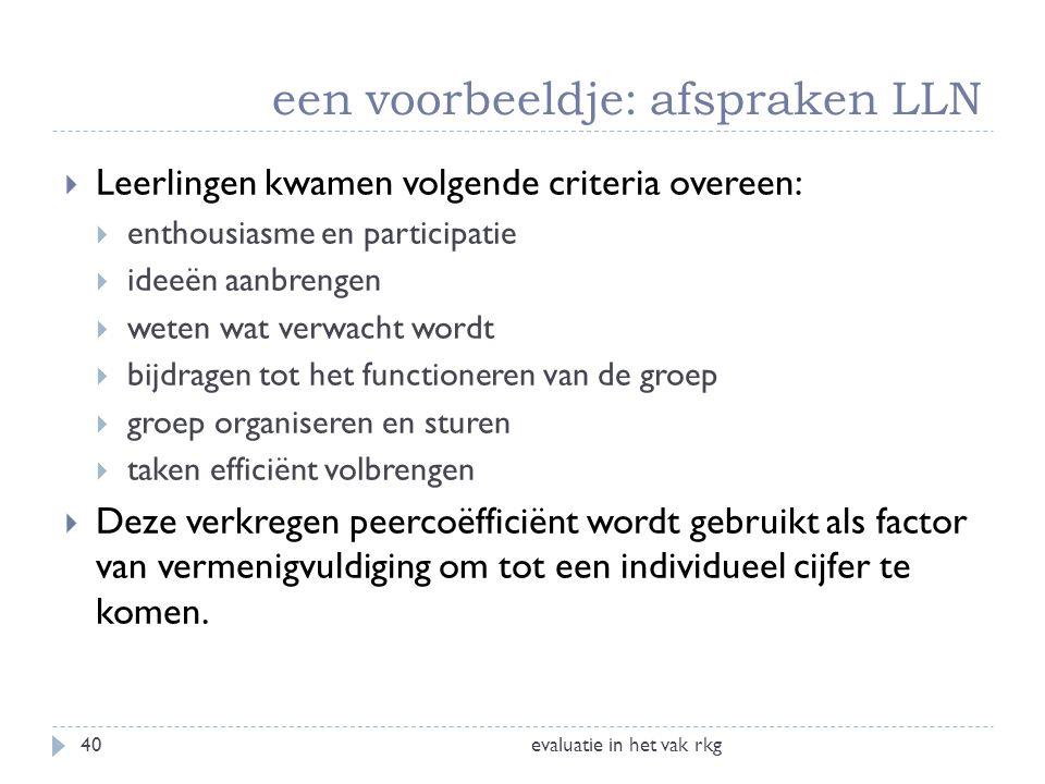 een voorbeeldje: afspraken LLN evaluatie in het vak rkg40  Leerlingen kwamen volgende criteria overeen:  enthousiasme en participatie  ideeën aanbr