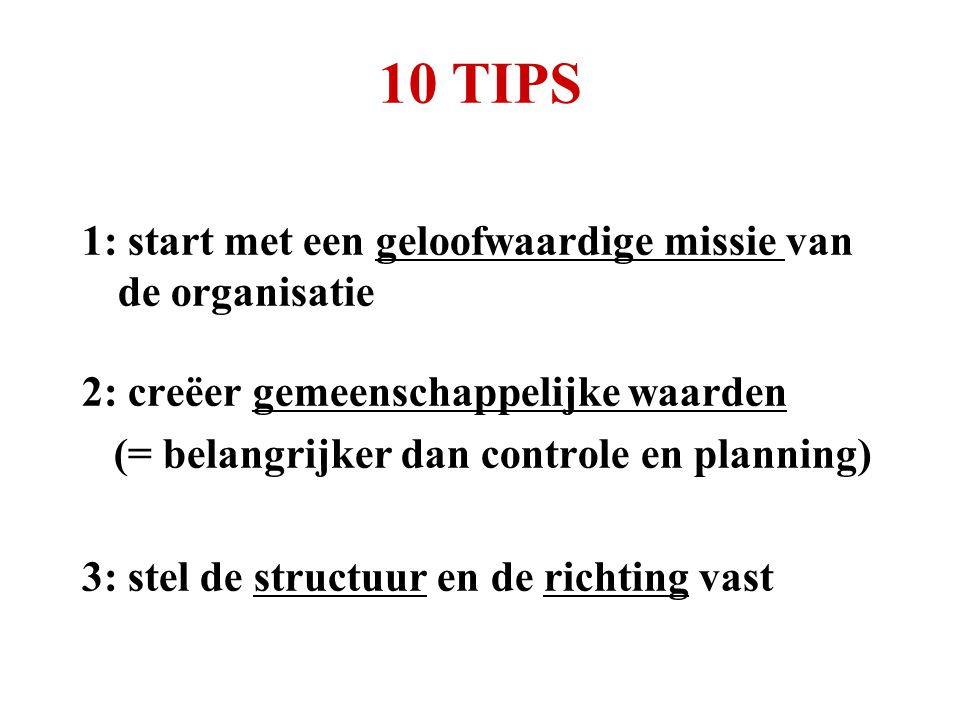 10 TIPS 1: start met een geloofwaardige missie van de organisatie 2: creëer gemeenschappelijke waarden (= belangrijker dan controle en planning) 3: stel de structuur en de richting vast
