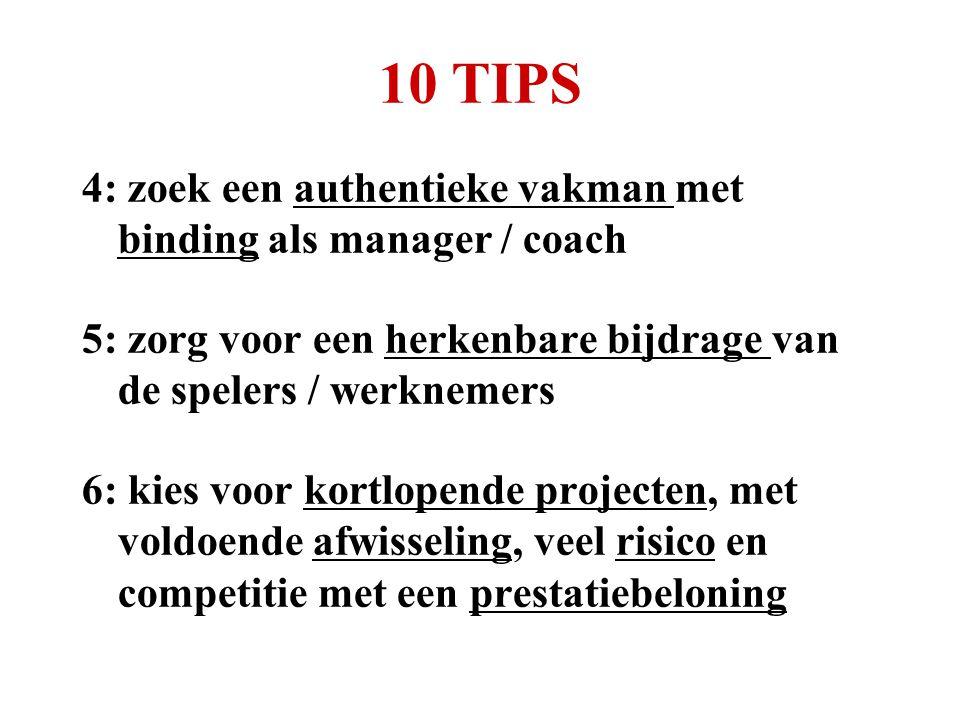 10 TIPS 4: zoek een authentieke vakman met binding als manager / coach 5: zorg voor een herkenbare bijdrage van de spelers / werknemers 6: kies voor kortlopende projecten, met voldoende afwisseling, veel risico en competitie met een prestatiebeloning