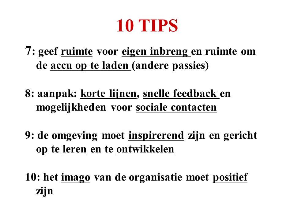 10 TIPS 7 : geef ruimte voor eigen inbreng en ruimte om de accu op te laden (andere passies) 8: aanpak: korte lijnen, snelle feedback en mogelijkheden voor sociale contacten 9: de omgeving moet inspirerend zijn en gericht op te leren en te ontwikkelen 10: het imago van de organisatie moet positief zijn