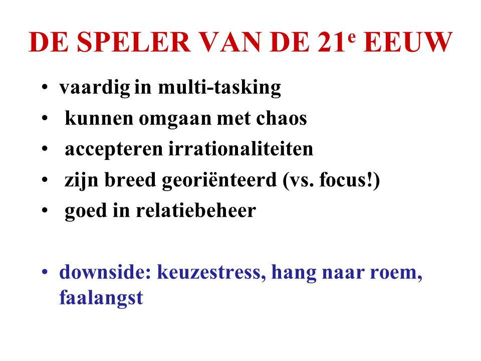 DE SPELER VAN DE 21 e EEUW •vaardig in multi-tasking • kunnen omgaan met chaos • accepteren irrationaliteiten • zijn breed georiënteerd (vs.