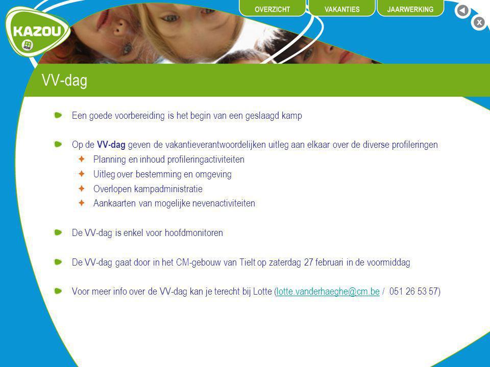 VV-dag Een goede voorbereiding is het begin van een geslaagd kamp Op de VV-dag geven de vakantieverantwoordelijken uitleg aan elkaar over de diverse profileringen Planning en inhoud profileringactiviteiten Uitleg over bestemming en omgeving Overlopen kampadministratie Aankaarten van mogelijke nevenactiviteiten De VV-dag is enkel voor hoofdmonitoren De VV-dag gaat door in het CM-gebouw van Tielt op zaterdag 27 februari in de voormiddag Voor meer info over de VV-dag kan je terecht bij Lotte (lotte.vanderhaeghe@cm.be / 051 26 53 57)lotte.vanderhaeghe@cm.be