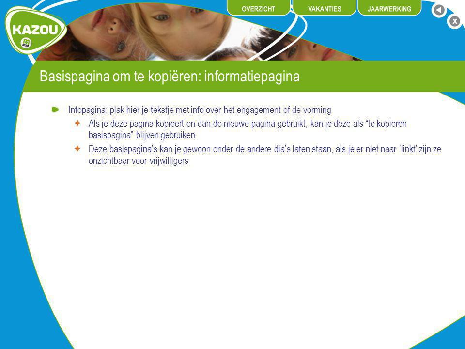 Basispagina om te kopiëren: informatiepagina Infopagina: plak hier je tekstje met info over het engagement of de vorming Als je deze pagina kopieert en dan de nieuwe pagina gebruikt, kan je deze als te kopiëren basispagina blijven gebruiken.