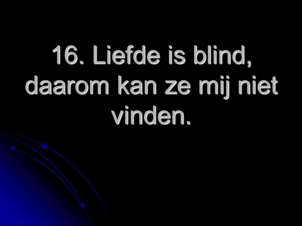 16.Liefde is blind, daarom kan ze mij niet vinden.