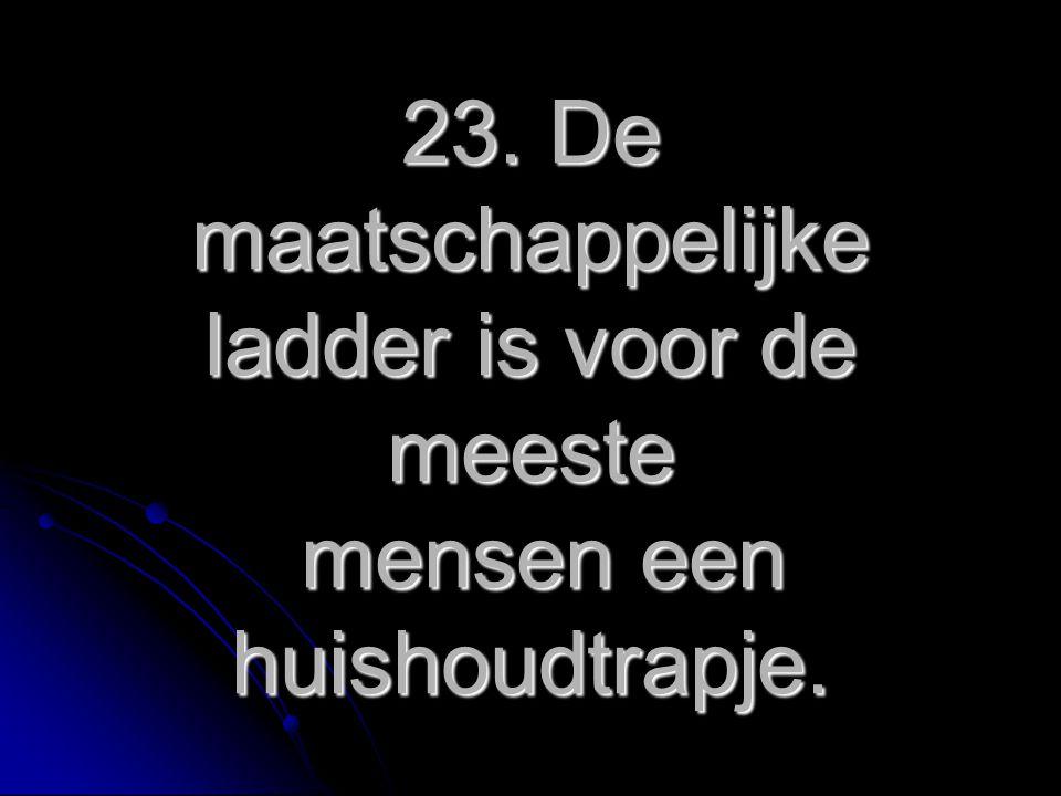 23. De maatschappelijke ladder is voor de meeste mensen een huishoudtrapje.