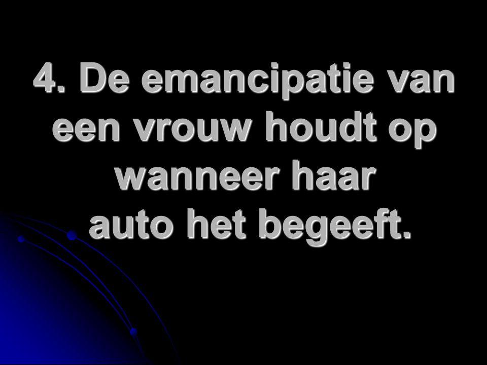 4. De emancipatie van een vrouw houdt op wanneer haar auto het begeeft.