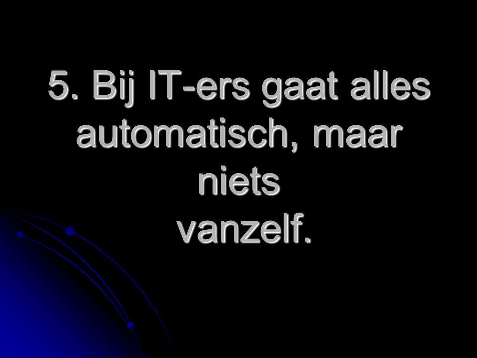 5. Bij IT-ers gaat alles automatisch, maar niets vanzelf.