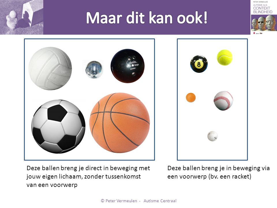 Deze ballen breng je direct in beweging met jouw eigen lichaam, zonder tussenkomst van een voorwerp Deze ballen breng je in beweging via een voorwerp