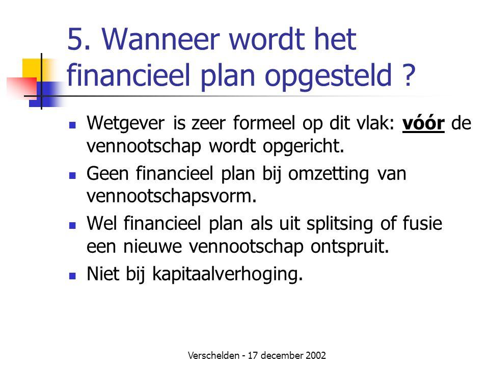 Verschelden - 17 december 2002 5. Wanneer wordt het financieel plan opgesteld ?  Wetgever is zeer formeel op dit vlak: vóór de vennootschap wordt opg