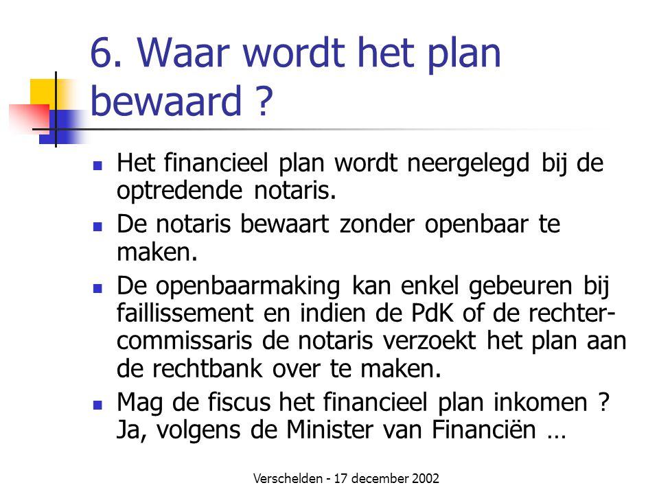 Verschelden - 17 december 2002 6. Waar wordt het plan bewaard ?  Het financieel plan wordt neergelegd bij de optredende notaris.  De notaris bewaart