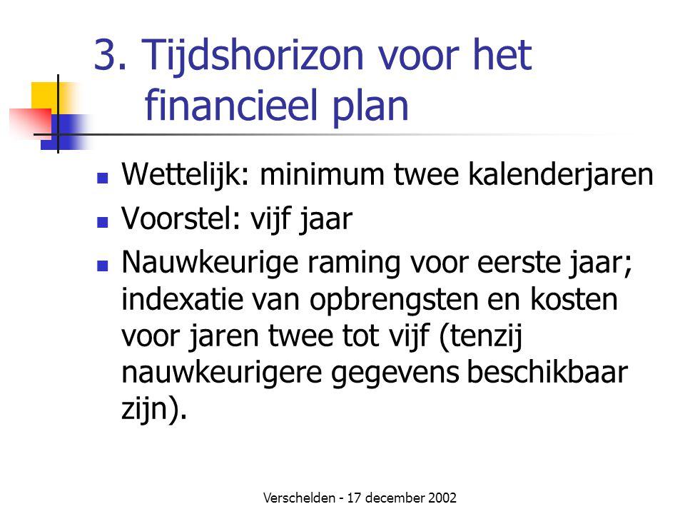 Verschelden - 17 december 2002 3. Tijdshorizon voor het financieel plan  Wettelijk: minimum twee kalenderjaren  Voorstel: vijf jaar  Nauwkeurige ra