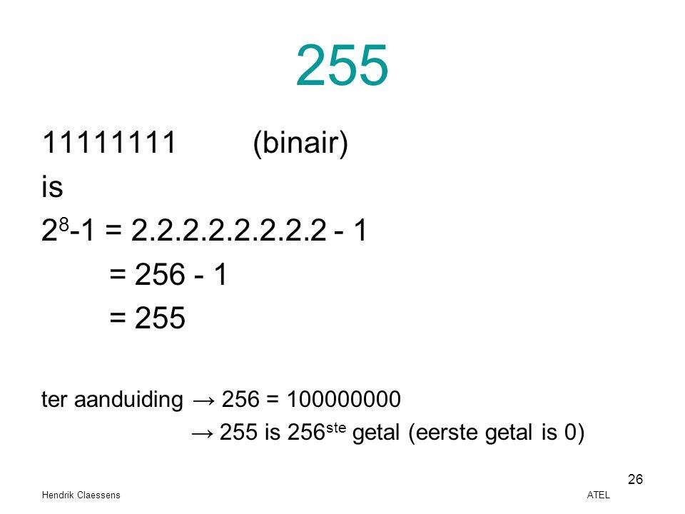 Hendrik Claessens ATEL 26 255 11111111 (binair) is 2 8 -1 = 2.2.2.2.2.2.2.2 - 1 = 256 - 1 = 255 ter aanduiding → 256 = 100000000 → 255 is 256 ste geta