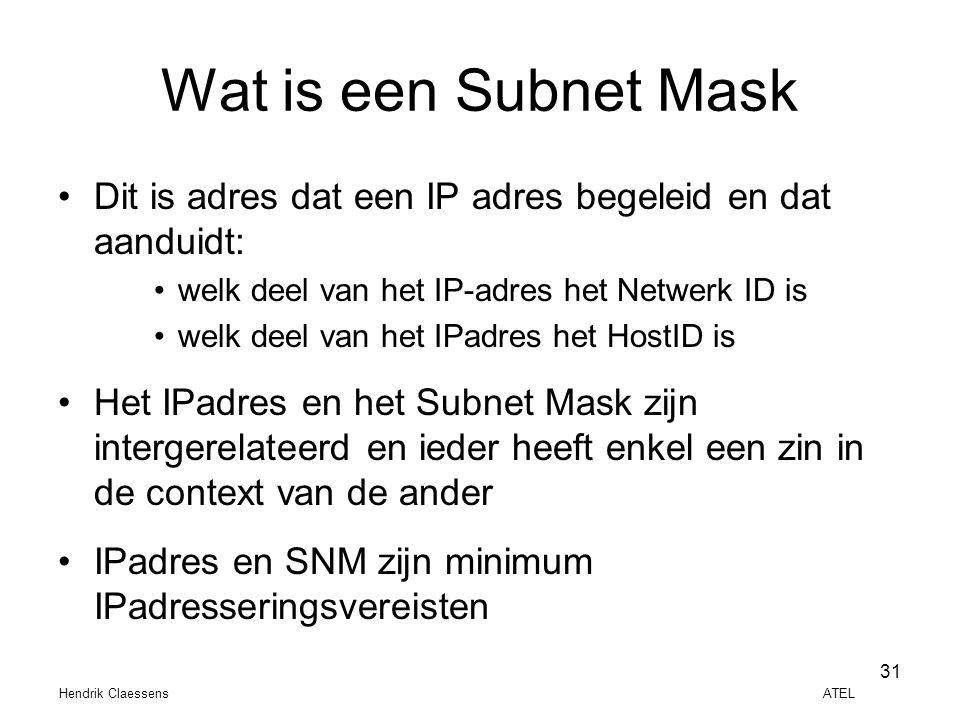 Hendrik Claessens ATEL 31 Wat is een Subnet Mask •Dit is adres dat een IP adres begeleid en dat aanduidt: •welk deel van het IP-adres het Netwerk ID i