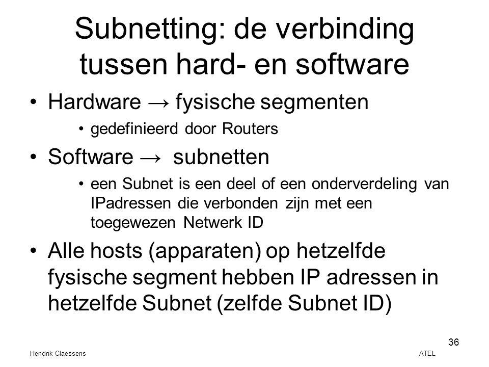 Hendrik Claessens ATEL 36 Subnetting: de verbinding tussen hard- en software •Hardware → fysische segmenten •gedefinieerd door Routers •Software → sub