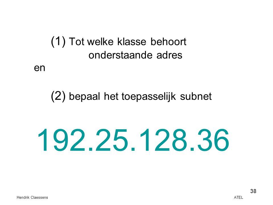 Hendrik Claessens ATEL 38 (1) Tot welke klasse behoort onderstaande adres en (2) bepaal het toepasselijk subnet 192.25.128.36