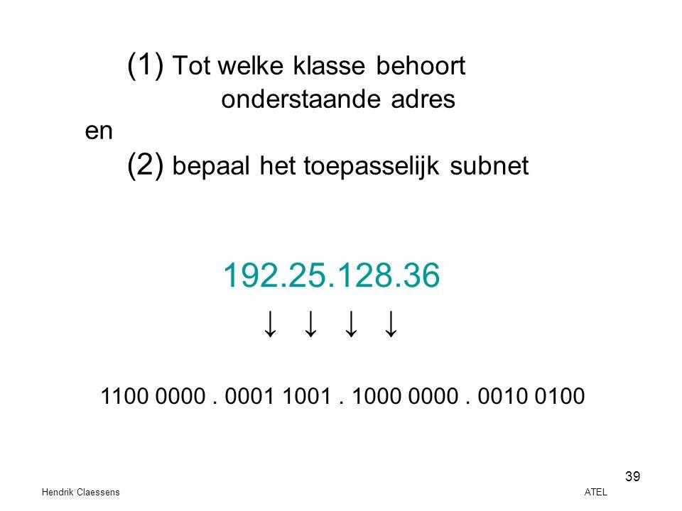 Hendrik Claessens ATEL 39 (1) Tot welke klasse behoort onderstaande adres en (2) bepaal het toepasselijk subnet 192.25.128.36 ↓ ↓ 1100 0000. 0001 1001