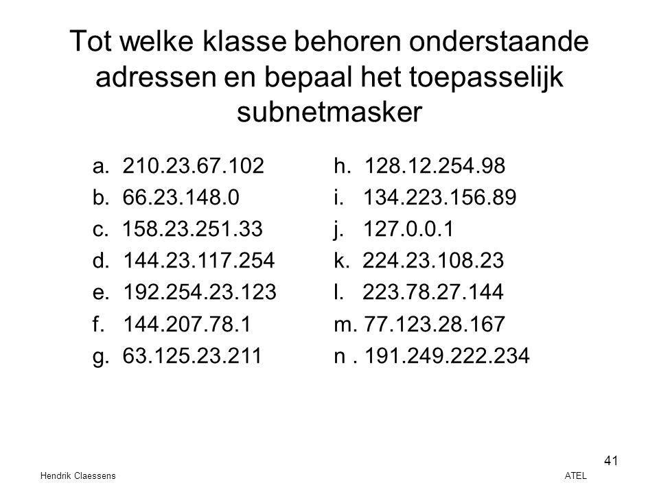 Hendrik Claessens ATEL 41 Tot welke klasse behoren onderstaande adressen en bepaal het toepasselijk subnetmasker a. 210.23.67.102 b. 66.23.148.0 c. 15