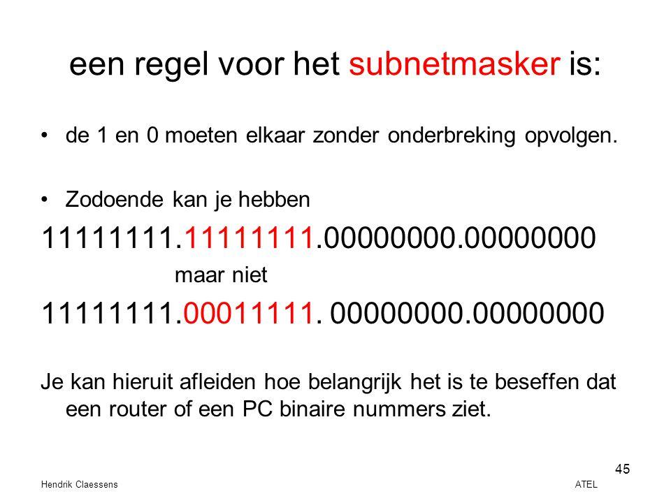 Hendrik Claessens ATEL 45 een regel voor het subnetmasker is: •de 1 en 0 moeten elkaar zonder onderbreking opvolgen. •Zodoende kan je hebben 11111111.