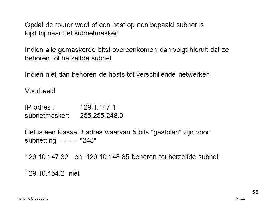Hendrik Claessens ATEL 53 Opdat de router weet of een host op een bepaald subnet is kijkt hij naar het subnetmasker Indien alle gemaskerde bitst overe