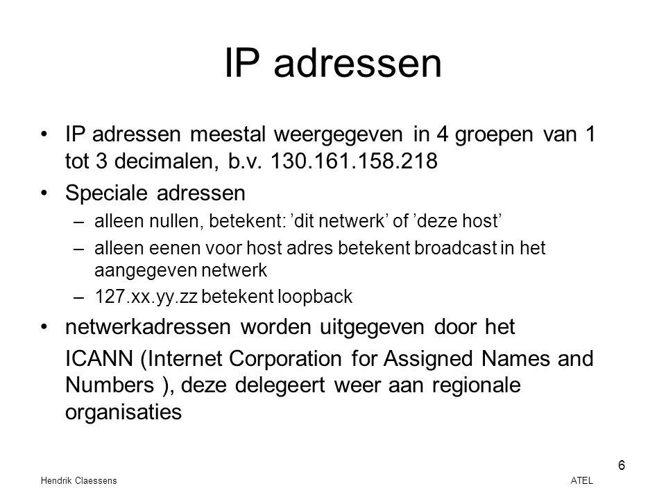 Hendrik Claessens ATEL 6 IP adressen •IP adressen meestal weergegeven in 4 groepen van 1 tot 3 decimalen, b.v. 130.161.158.218 •Speciale adressen –all