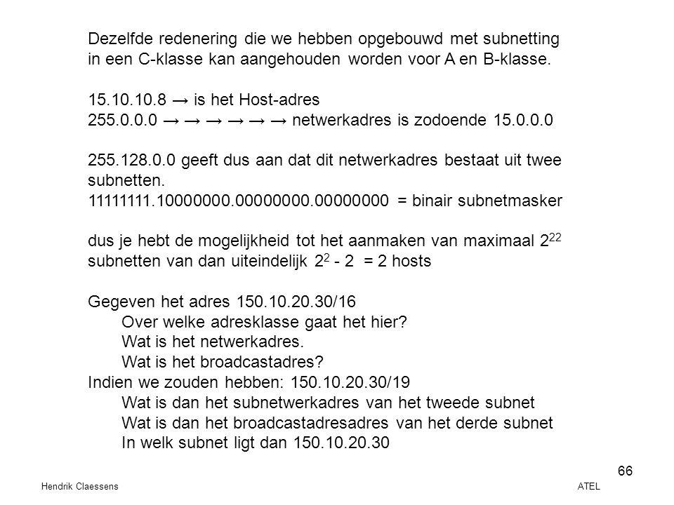 Hendrik Claessens ATEL 66 Dezelfde redenering die we hebben opgebouwd met subnetting in een C-klasse kan aangehouden worden voor A en B-klasse. 15.10.