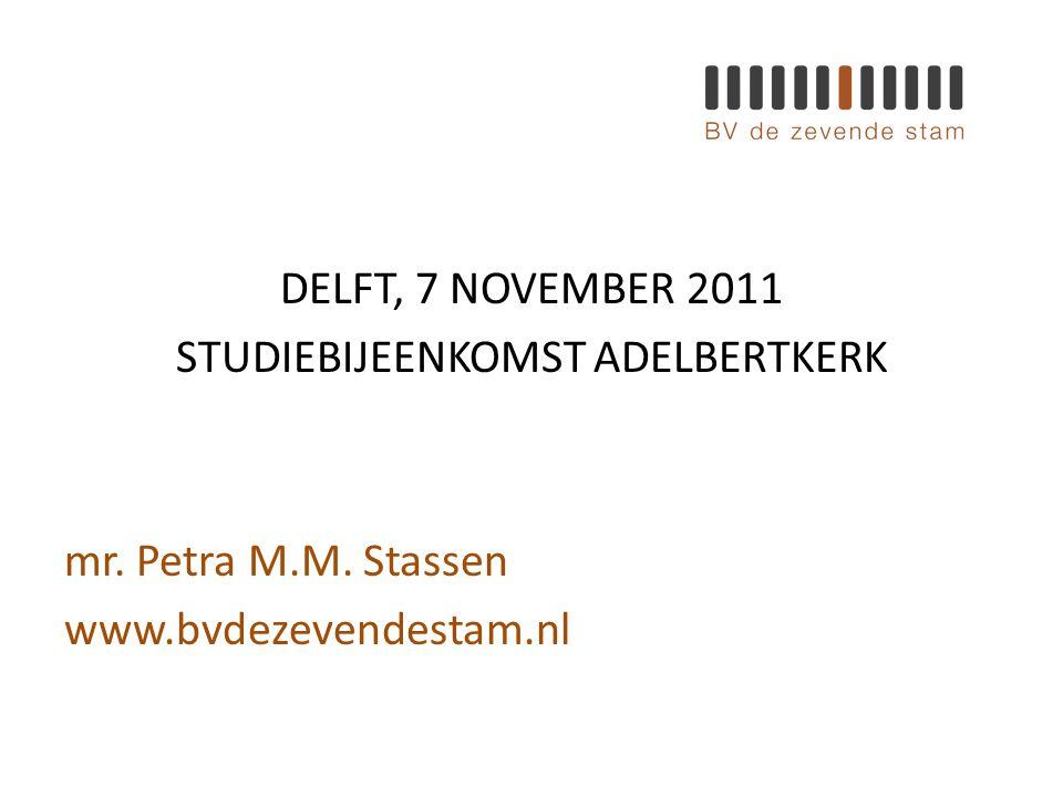 DELFT, 7 NOVEMBER 2011 STUDIEBIJEENKOMST ADELBERTKERK mr. Petra M.M. Stassen www.bvdezevendestam.nl