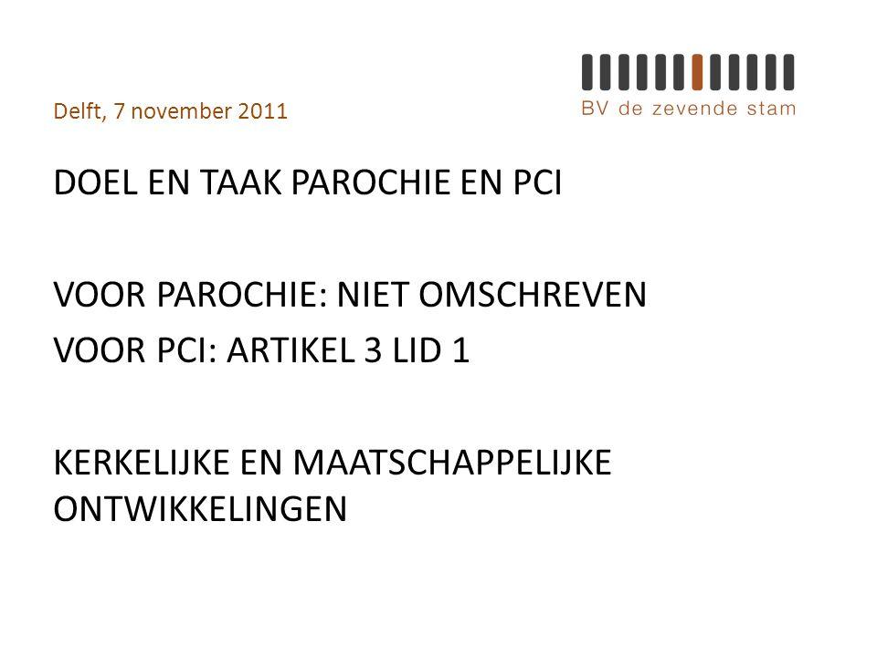 Delft, 7 november 2011 DOEL EN TAAK PAROCHIE EN PCI VOOR PAROCHIE: NIET OMSCHREVEN VOOR PCI: ARTIKEL 3 LID 1 KERKELIJKE EN MAATSCHAPPELIJKE ONTWIKKELINGEN