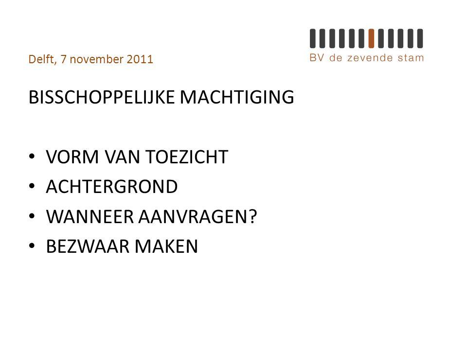 Delft, 7 november 2011 BISSCHOPPELIJKE MACHTIGING • VORM VAN TOEZICHT • ACHTERGROND • WANNEER AANVRAGEN.