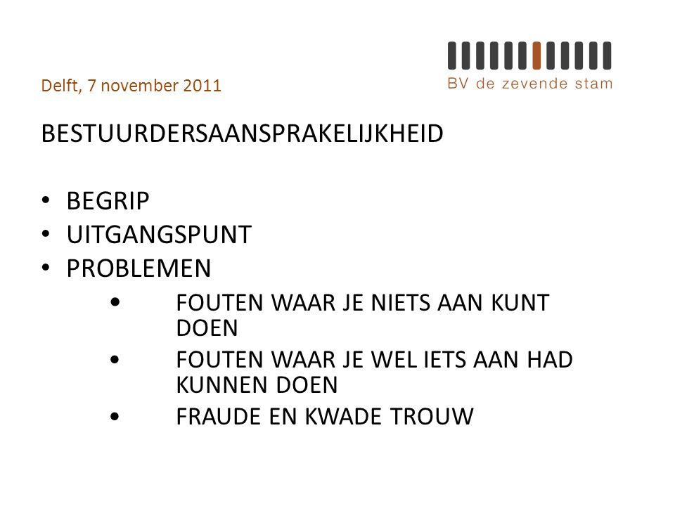 Delft, 7 november 2011 BESTUURDERSAANSPRAKELIJKHEID • BEGRIP • UITGANGSPUNT • PROBLEMEN • FOUTEN WAAR JE NIETS AAN KUNT DOEN •FOUTEN WAAR JE WEL IETS AAN HAD KUNNEN DOEN •FRAUDE EN KWADE TROUW
