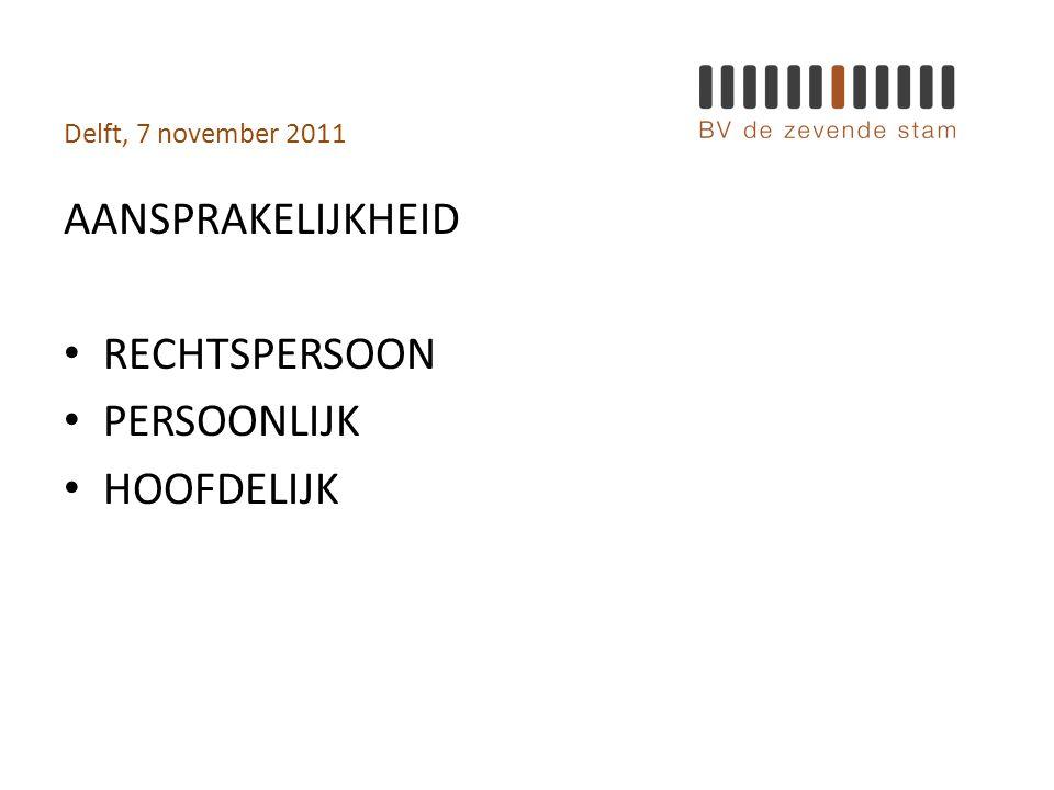 Delft, 7 november 2011 AANSPRAKELIJKHEID • RECHTSPERSOON • PERSOONLIJK • HOOFDELIJK