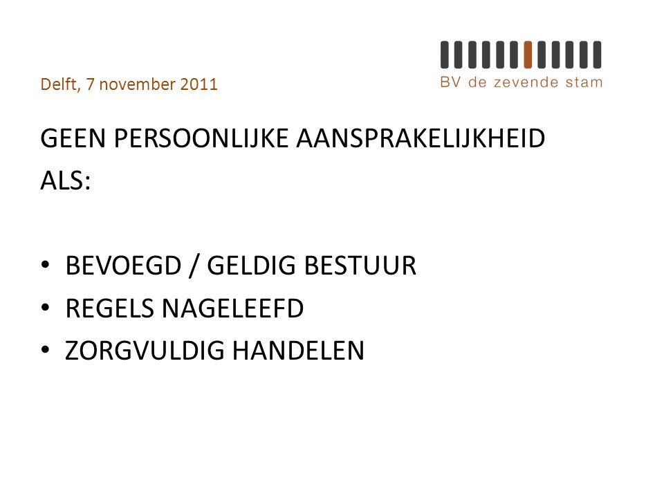 Delft, 7 november 2011 GEEN PERSOONLIJKE AANSPRAKELIJKHEID ALS: • BEVOEGD / GELDIG BESTUUR • REGELS NAGELEEFD • ZORGVULDIG HANDELEN