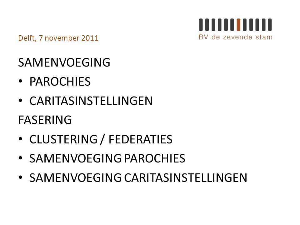 Delft, 7 november 2011 SAMENVOEGING • PAROCHIES • CARITASINSTELLINGEN FASERING • CLUSTERING / FEDERATIES • SAMENVOEGING PAROCHIES • SAMENVOEGING CARITASINSTELLINGEN