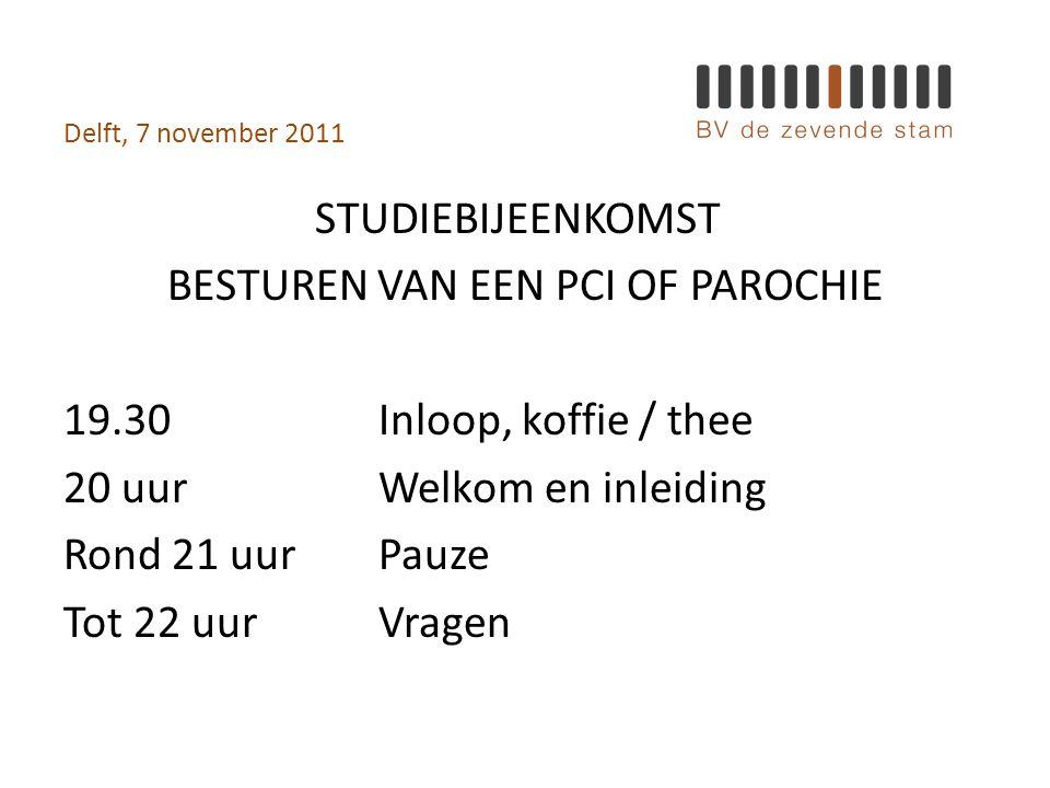 Delft, 7 november 2011 STUDIEBIJEENKOMST BESTUREN VAN EEN PCI OF PAROCHIE 19.30Inloop, koffie / thee 20 uurWelkom en inleiding Rond 21 uurPauze Tot 22 uurVragen