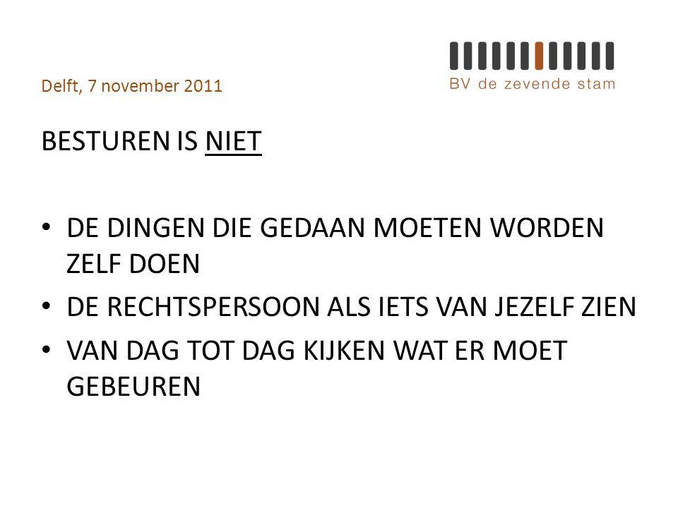 Delft, 7 november 2011 BESTUREN IS NIET • DE DINGEN DIE GEDAAN MOETEN WORDEN ZELF DOEN • DE RECHTSPERSOON ALS IETS VAN JEZELF ZIEN • VAN DAG TOT DAG KIJKEN WAT ER MOET GEBEUREN