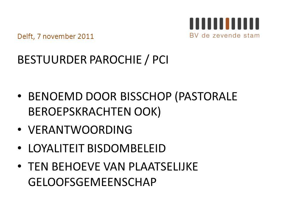 Delft, 7 november 2011 BESTUURDER PAROCHIE / PCI • BENOEMD DOOR BISSCHOP (PASTORALE BEROEPSKRACHTEN OOK) • VERANTWOORDING • LOYALITEIT BISDOMBELEID • TEN BEHOEVE VAN PLAATSELIJKE GELOOFSGEMEENSCHAP