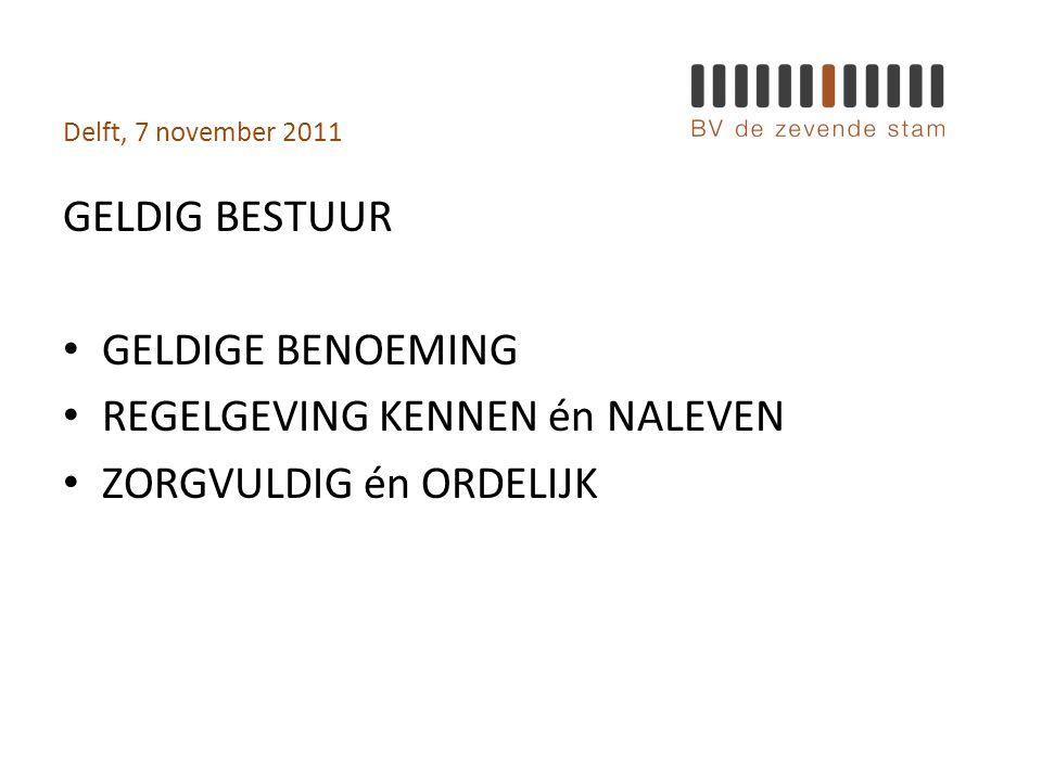 Delft, 7 november 2011 GELDIG BESTUUR • GELDIGE BENOEMING • REGELGEVING KENNEN én NALEVEN • ZORGVULDIG én ORDELIJK