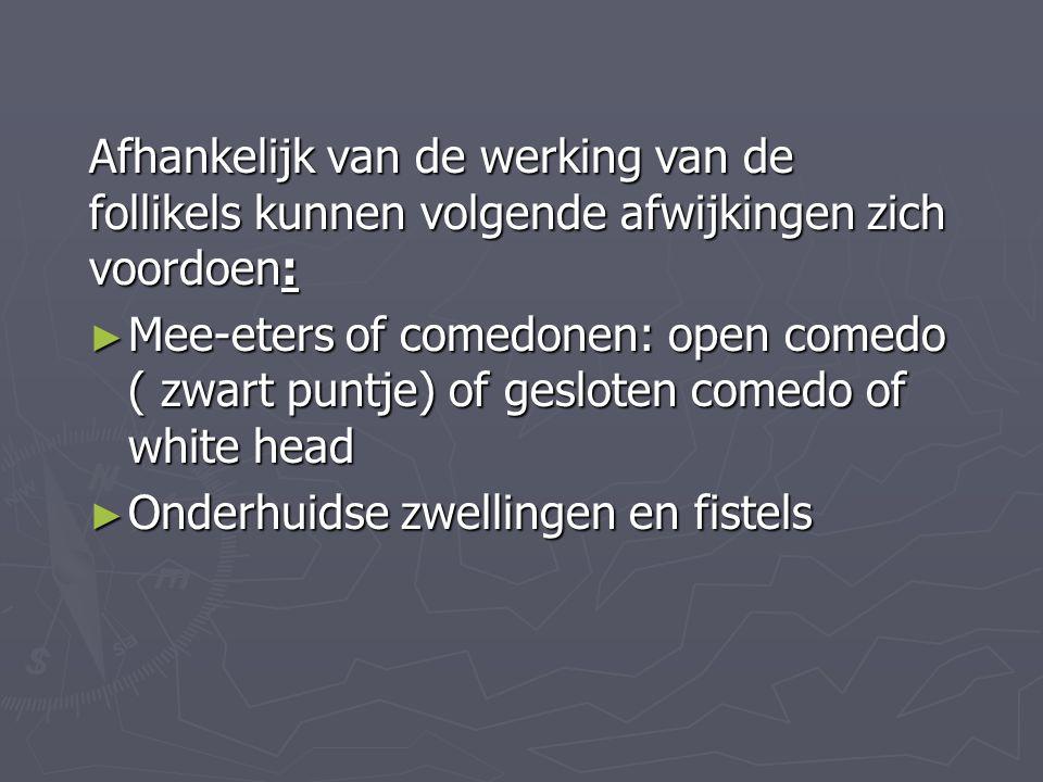 Afhankelijk van de werking van de follikels kunnen volgende afwijkingen zich voordoen: ► Mee-eters of comedonen: open comedo ( zwart puntje) of geslot