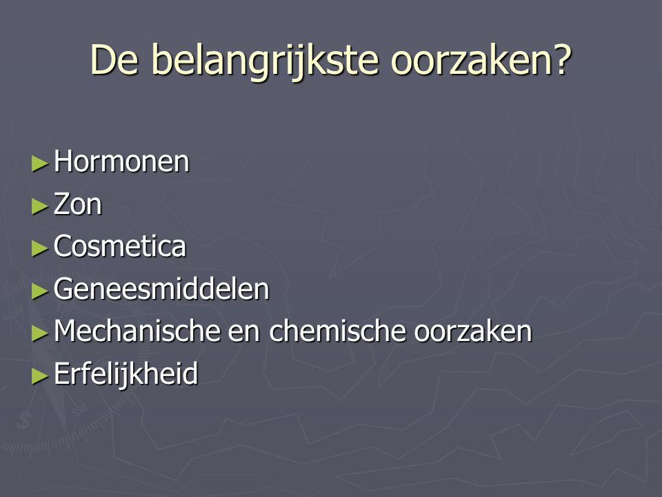De belangrijkste oorzaken? ► Hormonen ► Zon ► Cosmetica ► Geneesmiddelen ► Mechanische en chemische oorzaken ► Erfelijkheid