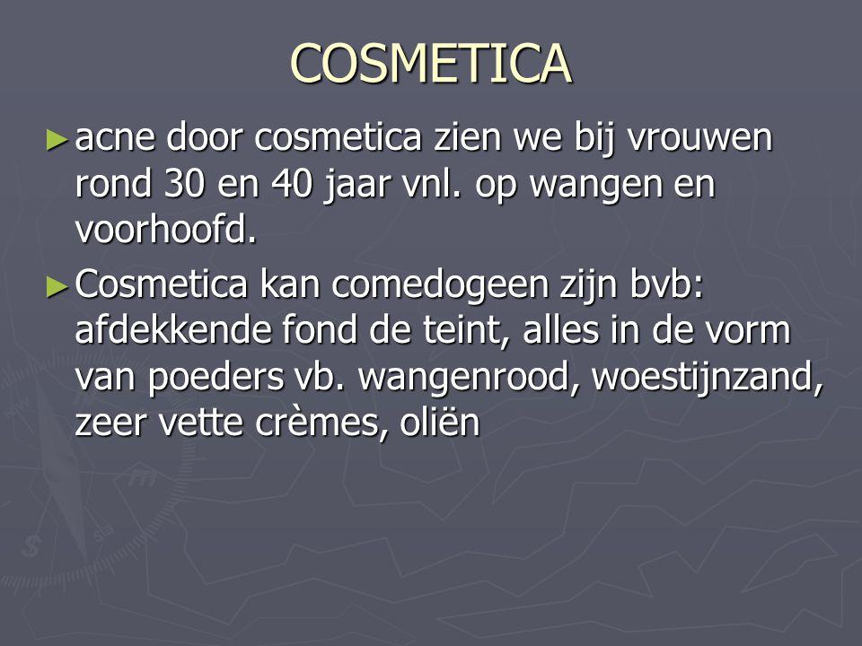 COSMETICA ► acne door cosmetica zien we bij vrouwen rond 30 en 40 jaar vnl. op wangen en voorhoofd. ► Cosmetica kan comedogeen zijn bvb: afdekkende fo