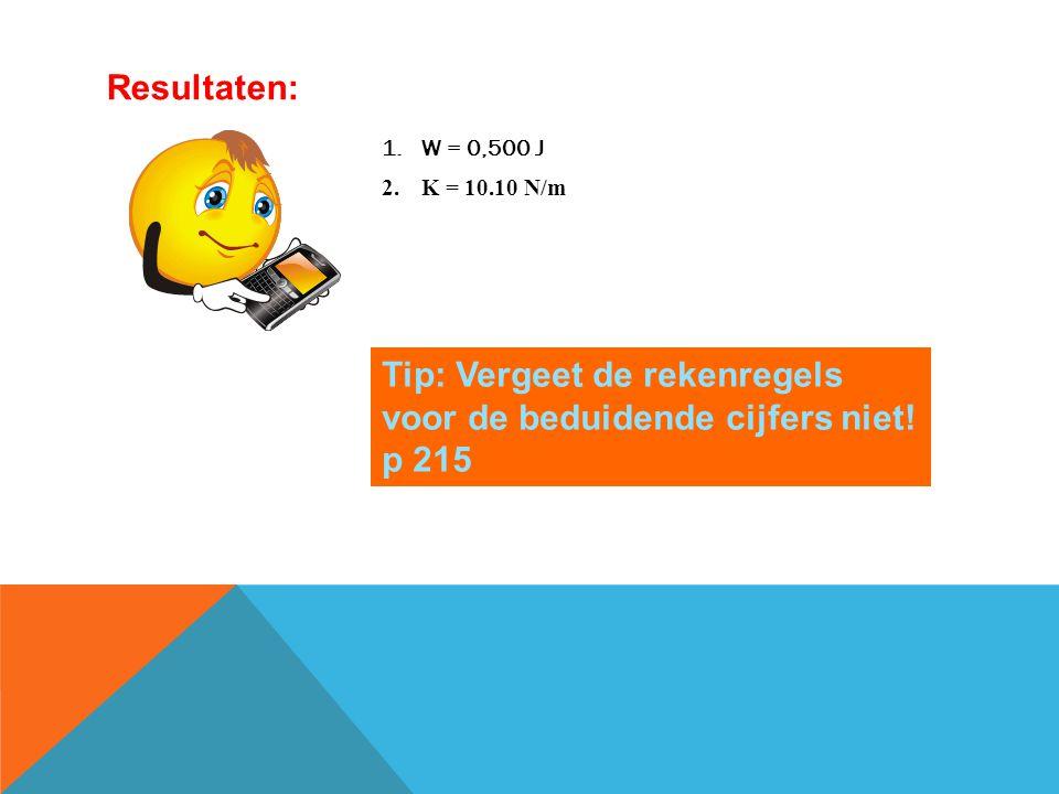 1.W = 0,500 J 2.K = 10.10 N/m Resultaten: Tip: Vergeet de rekenregels voor de beduidende cijfers niet! p 215