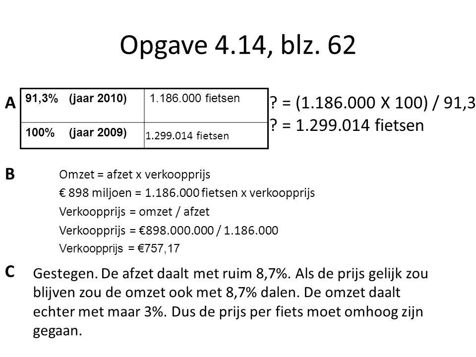 Opgave 4.14, blz. 62 91,3% (jaar 2010)1.186.000 fietsen 100% (jaar 2009) ? = (1.186.000 X 100) / 91,3 ? = 1.299.014 fietsen 1.299.014 fietsen A B Omze
