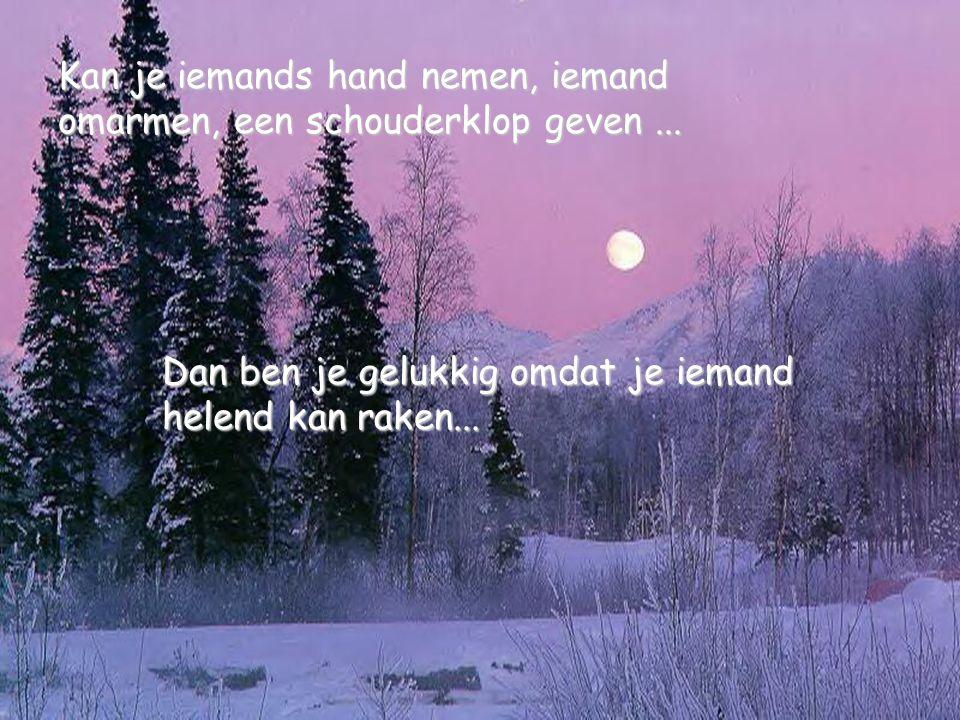 Dan ben je gelukkig omdat je iemand helend kan raken... Kan je iemands hand nemen, iemand omarmen, een schouderklop geven...