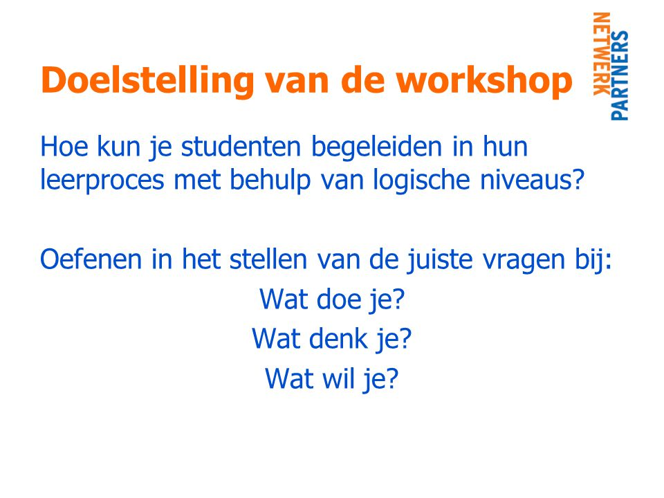 Doelstelling van de workshop Hoe kun je studenten begeleiden in hun leerproces met behulp van logische niveaus? Oefenen in het stellen van de juiste v